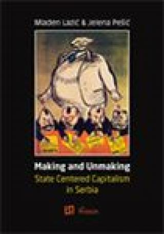 making and unmaking state centered capitalism in serbia